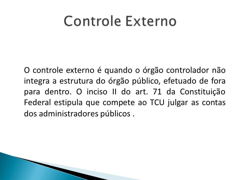 O controle externo é quando o órgão controlador não integra a estrutura do órgão público, efetuado de fora para dentro. O inciso II do art. 71 da Cons