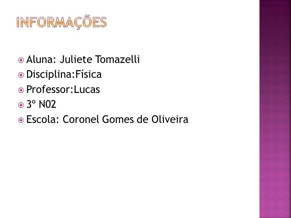  Aluna: Juliete Tomazelli  Disciplina:Física  Professor:Lucas  3º N02  Escola: Coronel Gomes de Oliveira