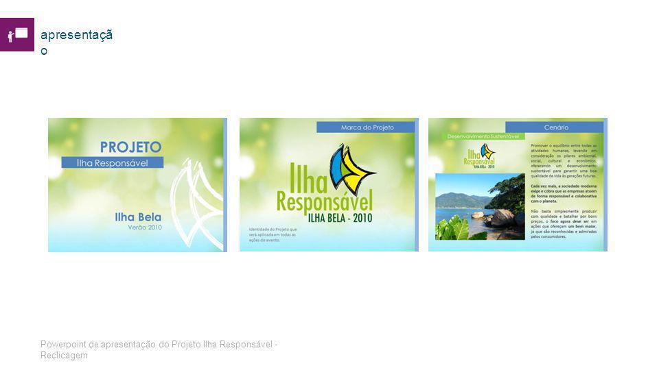 apresentaçã o Powerpoint de apresentação do Projeto Ilha Responsável - Reclicagem