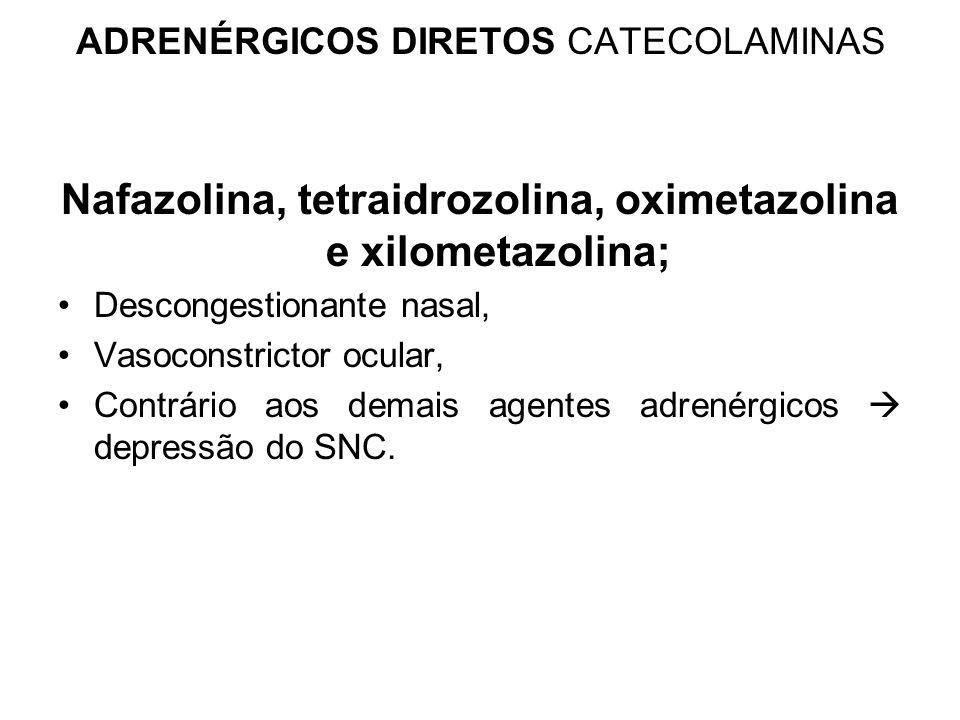 ADRENÉRGICOS DIRETOS CATECOLAMINAS Nafazolina, tetraidrozolina, oximetazolina e xilometazolina; Descongestionante nasal, Vasoconstrictor ocular, Contrário aos demais agentes adrenérgicos  depressão do SNC.