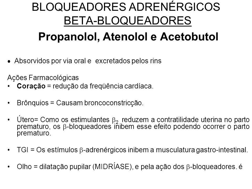 BLOQUEADORES ADRENÉRGICOS BETA-BLOQUEADORES Propanolol, Atenolol e Acetobutol  Absorvidos por via oral e excretados pelos rins Ações Farmacológicas Coração = redução da freqüência cardíaca.