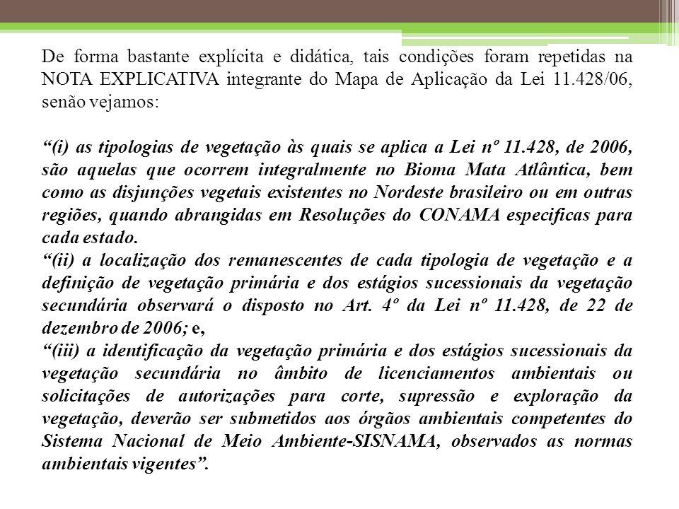 De forma bastante explícita e didática, tais condições foram repetidas na NOTA EXPLICATIVA integrante do Mapa de Aplicação da Lei 11.428/06, senão vejamos: (i) as tipologias de vegetação às quais se aplica a Lei nº 11.428, de 2006, são aquelas que ocorrem integralmente no Bioma Mata Atlântica, bem como as disjunções vegetais existentes no Nordeste brasileiro ou em outras regiões, quando abrangidas em Resoluções do CONAMA especificas para cada estado.