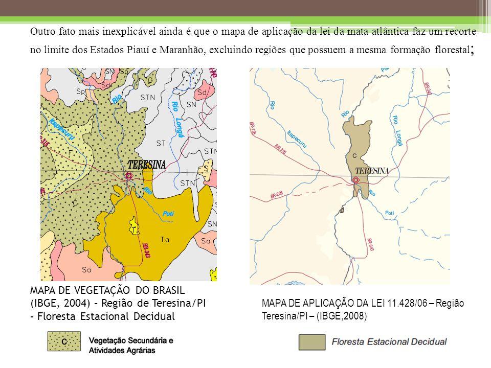 MAPA DE APLICAÇÃO DA LEI 11.428/06 – Região Teresina/PI – (IBGE,2008) MAPA DE VEGETAÇÃO DO BRASIL (IBGE, 2004) – Região de Teresina/PI – Floresta Estacional Decidual Outro fato mais inexplicável ainda é que o mapa de aplicação da lei da mata atlântica faz um recorte no limite dos Estados Piauí e Maranhão, excluindo regiões que possuem a mesma formação florestal ;
