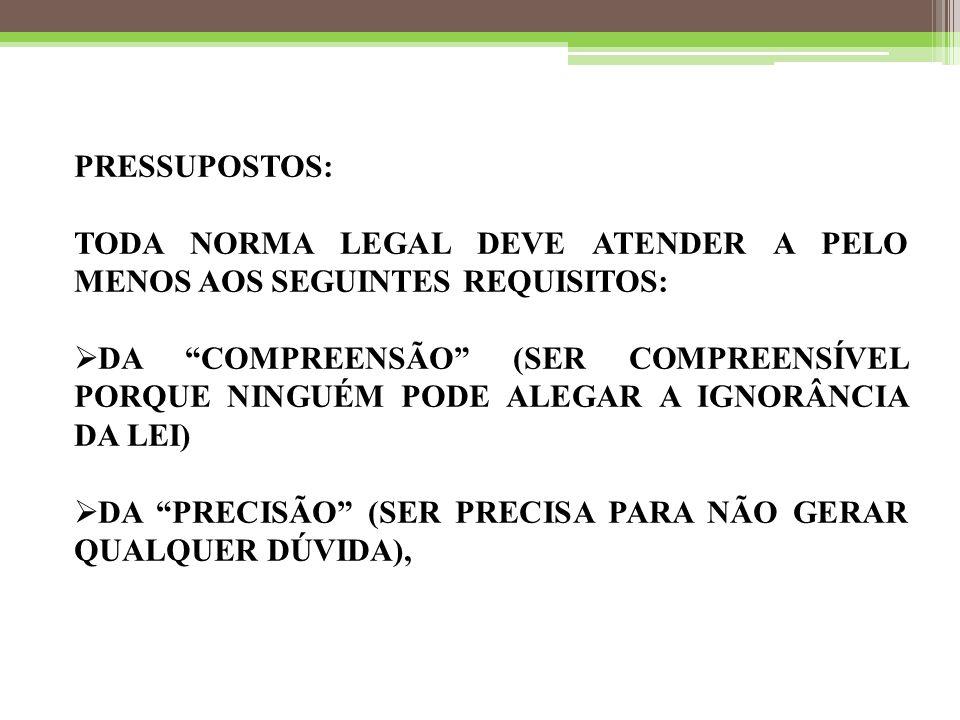 PRESSUPOSTOS: TODA NORMA LEGAL DEVE ATENDER A PELO MENOS AOS SEGUINTES REQUISITOS:  DA COMPREENSÃO (SER COMPREENSÍVEL PORQUE NINGUÉM PODE ALEGAR A IGNORÂNCIA DA LEI)  DA PRECISÃO (SER PRECISA PARA NÃO GERAR QUALQUER DÚVIDA),