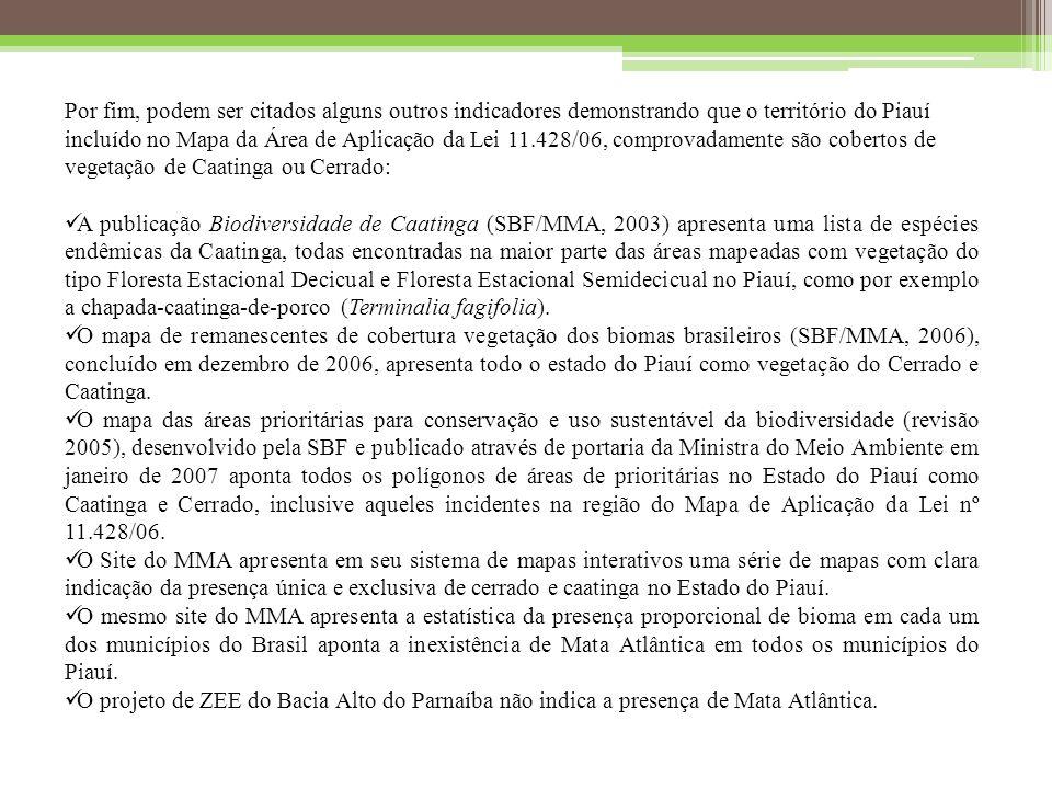 Por fim, podem ser citados alguns outros indicadores demonstrando que o território do Piauí incluído no Mapa da Área de Aplicação da Lei 11.428/06, comprovadamente são cobertos de vegetação de Caatinga ou Cerrado: A publicação Biodiversidade de Caatinga (SBF/MMA, 2003) apresenta uma lista de espécies endêmicas da Caatinga, todas encontradas na maior parte das áreas mapeadas com vegetação do tipo Floresta Estacional Decicual e Floresta Estacional Semidecicual no Piauí, como por exemplo a chapada-caatinga-de-porco (Terminalia fagifolia).