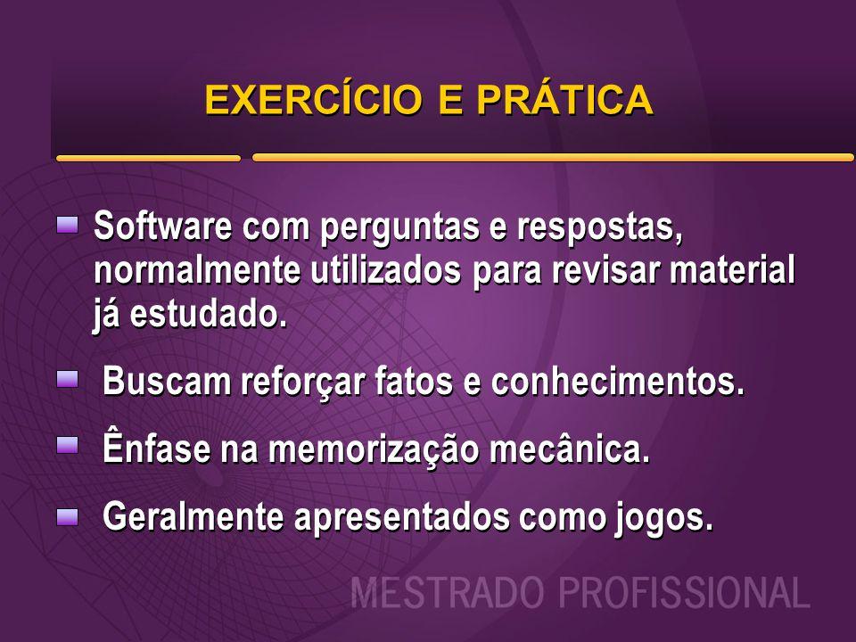 EXERCÍCIO E PRÁTICA Software com perguntas e respostas, normalmente utilizados para revisar material já estudado. Buscam reforçar fatos e conhecimento