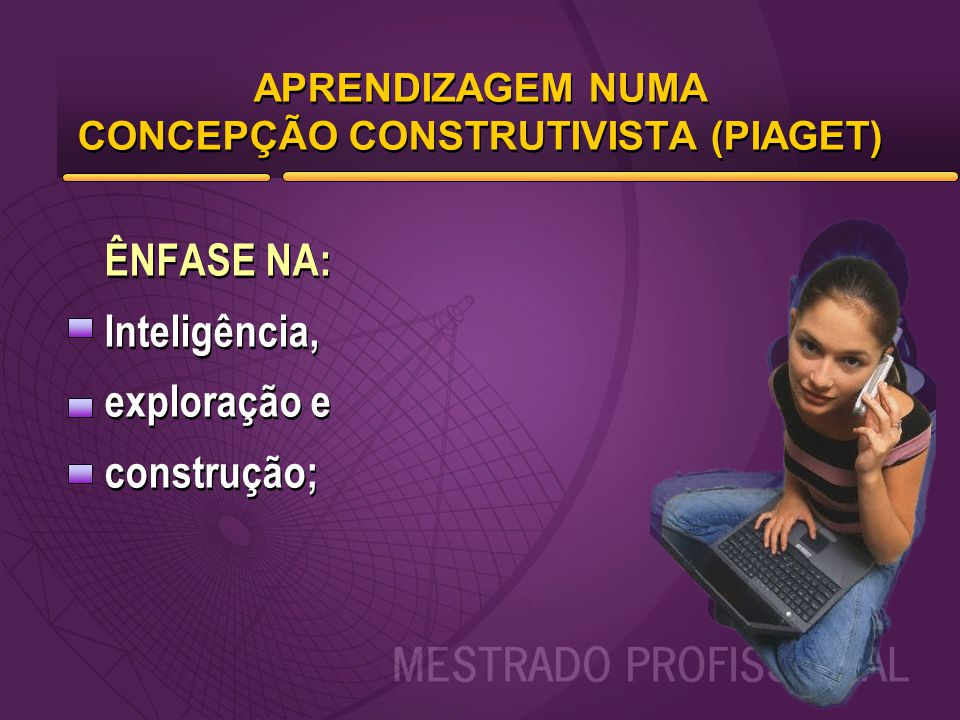 APRENDIZAGEM NUMA CONCEPÇÃO CONSTRUTIVISTA (PIAGET) ÊNFASE NA: Inteligência, exploração e construção; ÊNFASE NA: Inteligência, exploração e construção