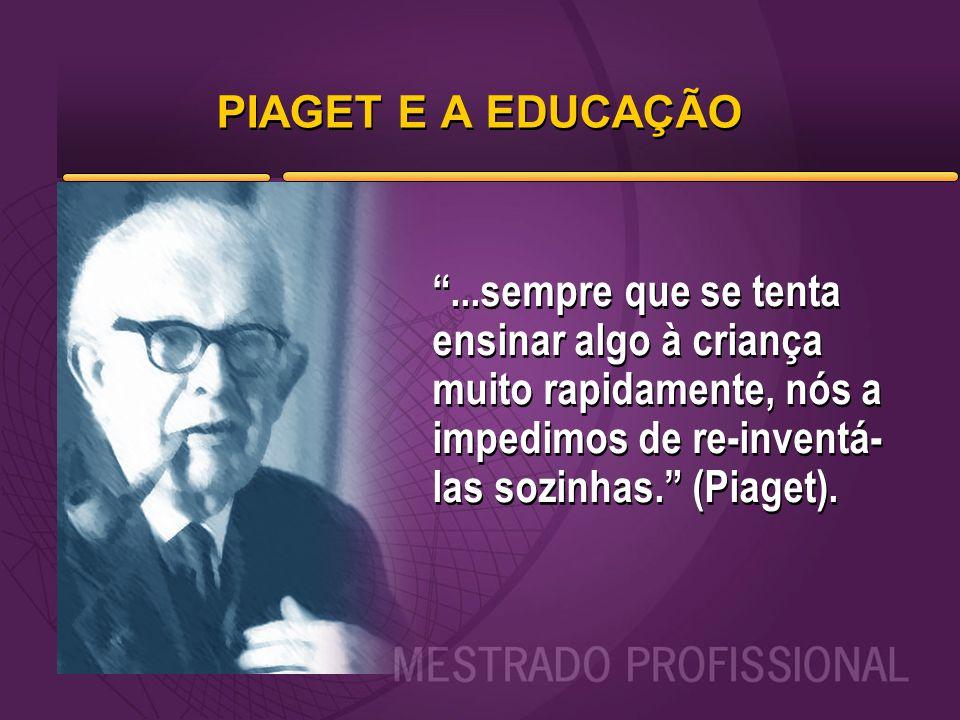 """PIAGET E A EDUCAÇÃO """"...sempre que se tenta ensinar algo à criança muito rapidamente, nós a impedimos de re-inventá- las sozinhas."""" (Piaget)."""
