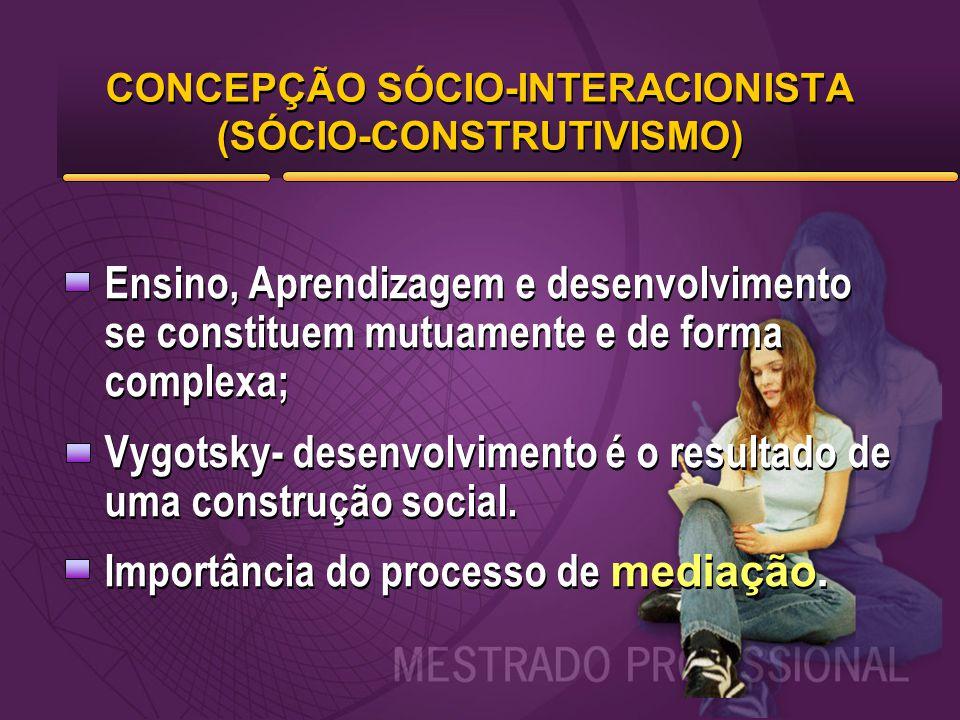 CONCEPÇÃO SÓCIO-INTERACIONISTA (SÓCIO-CONSTRUTIVISMO) Ensino, Aprendizagem e desenvolvimento se constituem mutuamente e de forma complexa; Vygotsky- d