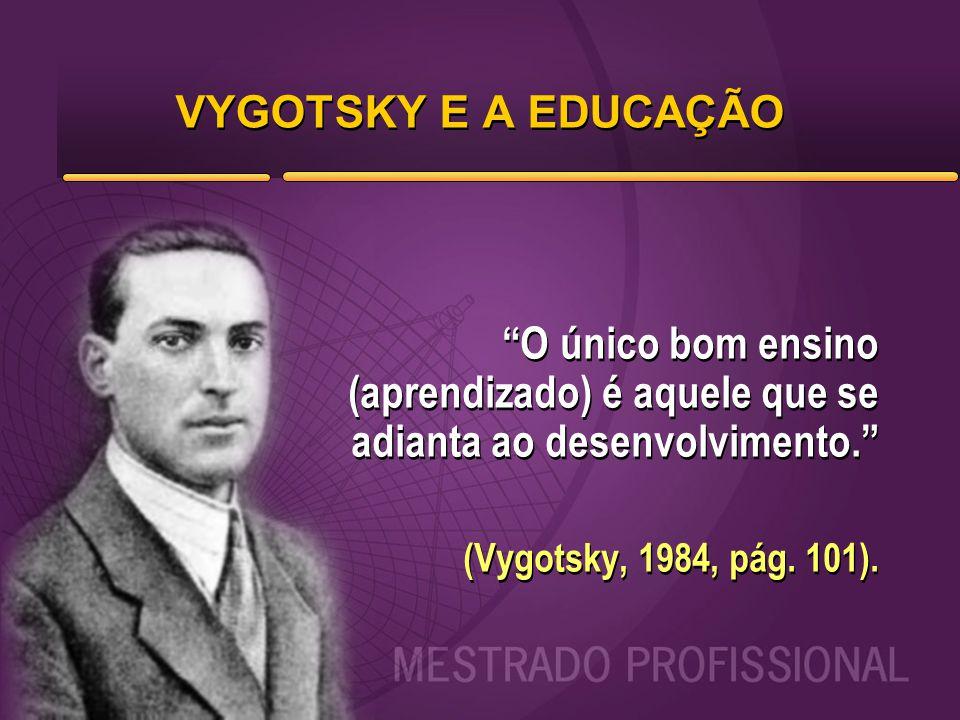 """VYGOTSKY E A EDUCAÇÃO """"O único bom ensino (aprendizado) é aquele que se adianta ao desenvolvimento."""" (Vygotsky, 1984, pág. 101). """"O único bom ensino ("""