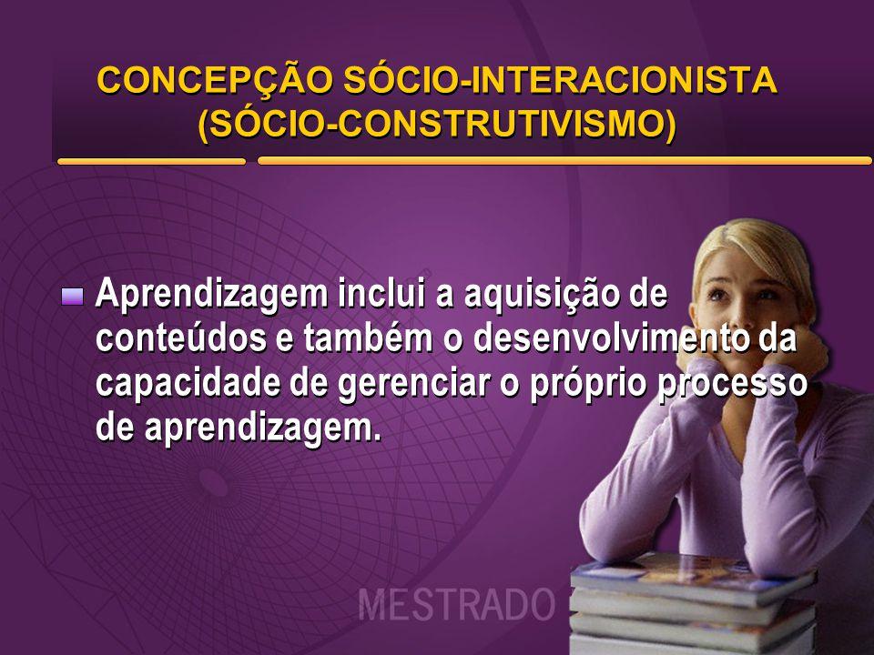 CONCEPÇÃO SÓCIO-INTERACIONISTA (SÓCIO-CONSTRUTIVISMO) Aprendizagem inclui a aquisição de conteúdos e também o desenvolvimento da capacidade de gerenci