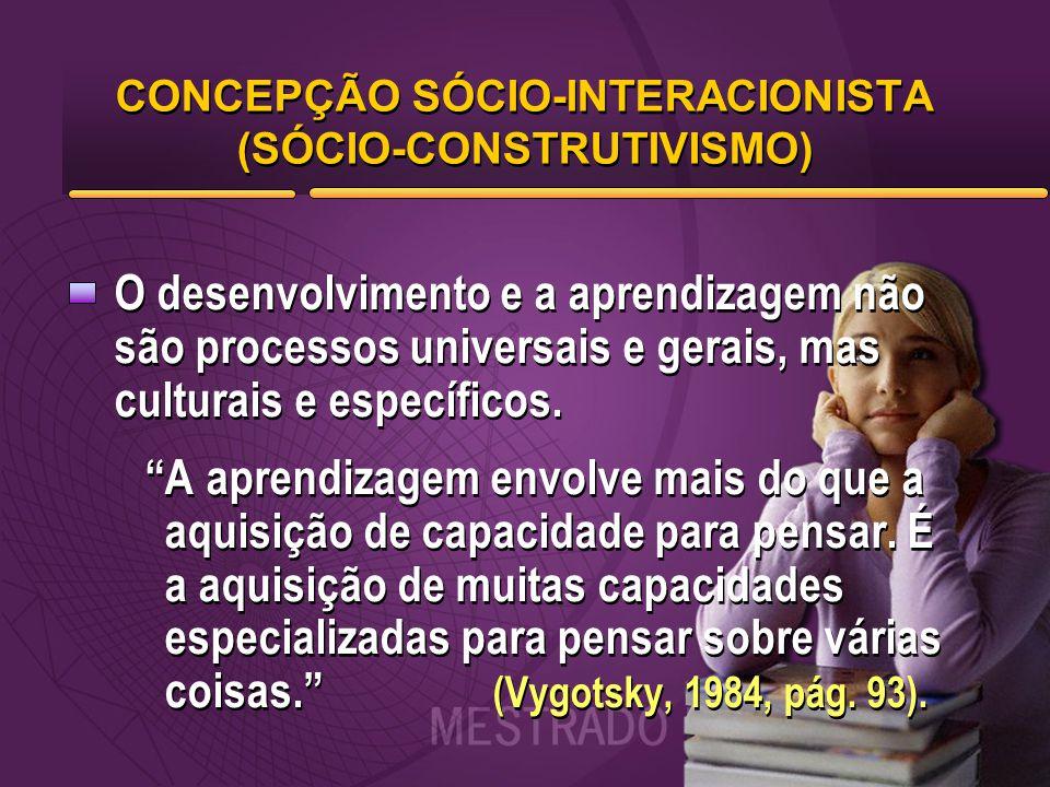 CONCEPÇÃO SÓCIO-INTERACIONISTA (SÓCIO-CONSTRUTIVISMO) O desenvolvimento e a aprendizagem não são processos universais e gerais, mas culturais e especí