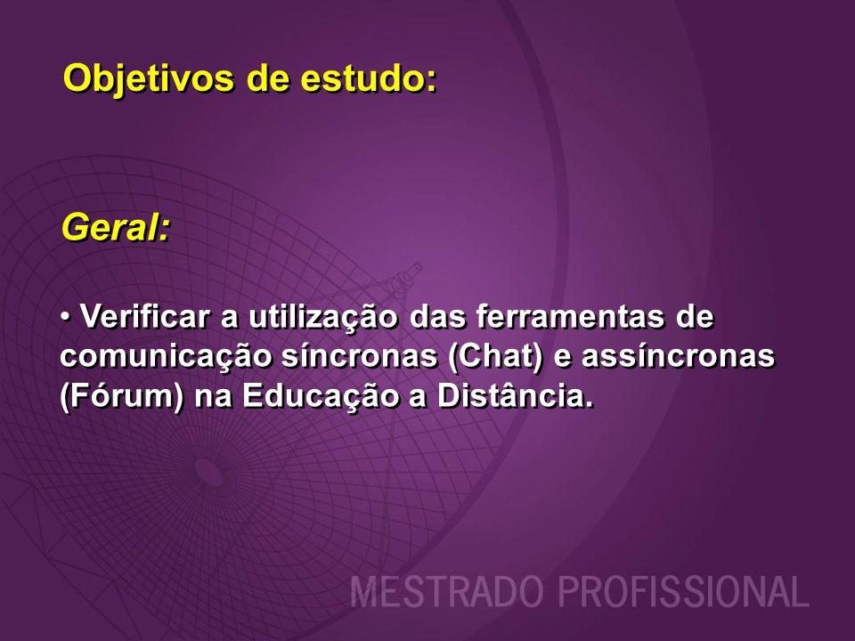 Objetivos de estudo: Geral: Verificar a utilização das ferramentas de comunicação síncronas (Chat) e assíncronas (Fórum) na Educação a Distância. Gera