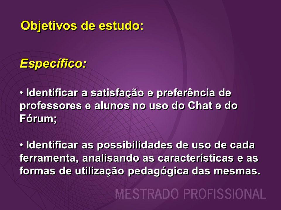 Objetivos de estudo: Específico: Identificar a satisfação e preferência de professores e alunos no uso do Chat e do Fórum; Identificar as possibilidad