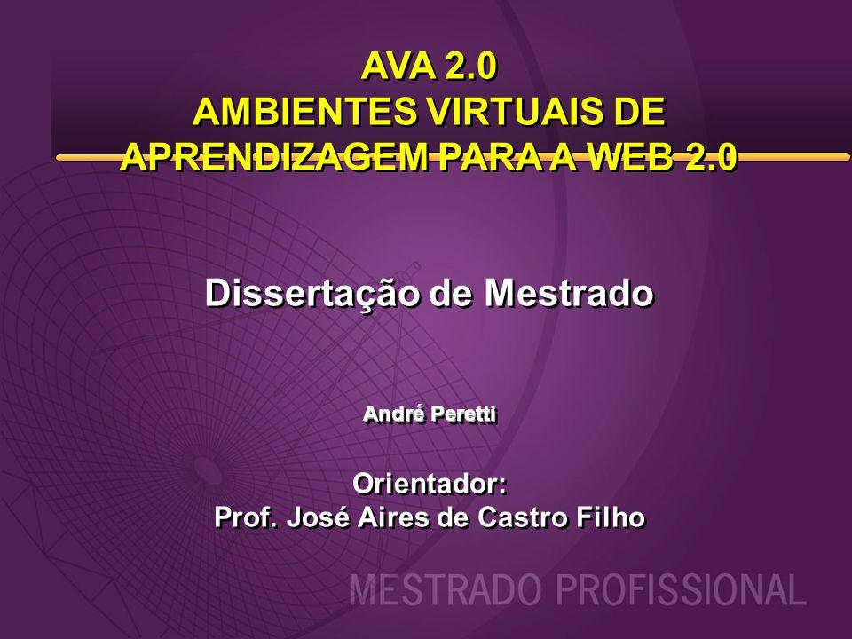AVA 2.0 AMBIENTES VIRTUAIS DE APRENDIZAGEM PARA A WEB 2.0 Dissertação de Mestrado André Peretti Orientador: Prof. José Aires de Castro Filho AVA 2.0 A
