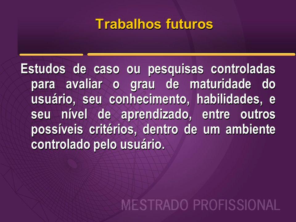 Trabalhos futuros Estudos de caso ou pesquisas controladas para avaliar o grau de maturidade do usuário, seu conhecimento, habilidades, e seu nível de