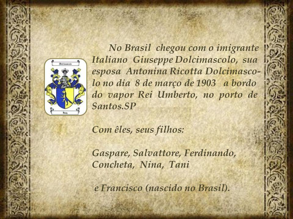 No Brasil chegou com o imigrante Italiano Giuseppe Dolcimascolo, sua esposa Antonina Ricotta Dolcimasco- lo no dia 8 de março de 1903 a bordo do vapor
