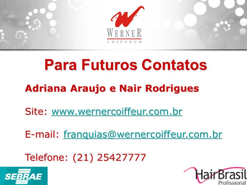 Para Futuros Contatos Adriana Araujo e Nair Rodrigues Site: www.wernercoiffeur.com.br www.wernercoiffeur.com.br E-mail: franquias@wernercoiffeur.com.b
