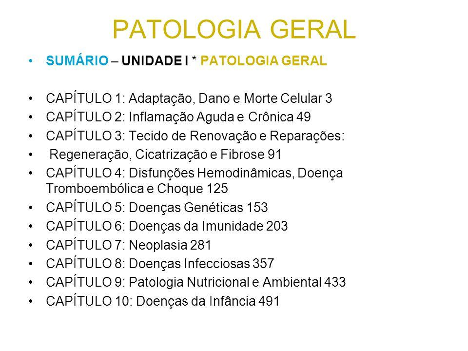 PATOLOGIA GERAL SUMÁRIO – UNIDADE I * PATOLOGIA GERAL CAPÍTULO 1: Adaptação, Dano e Morte Celular 3 CAPÍTULO 2: Inflamação Aguda e Crônica 49 CAPÍTULO 3: Tecido de Renovação e Reparações: Regeneração, Cicatrização e Fibrose 91 CAPÍTULO 4: Disfunções Hemodinâmicas, Doença Tromboembólica e Choque 125 CAPÍTULO 5: Doenças Genéticas 153 CAPÍTULO 6: Doenças da Imunidade 203 CAPÍTULO 7: Neoplasia 281 CAPÍTULO 8: Doenças Infecciosas 357 CAPÍTULO 9: Patologia Nutricional e Ambiental 433 CAPÍTULO 10: Doenças da Infância 491