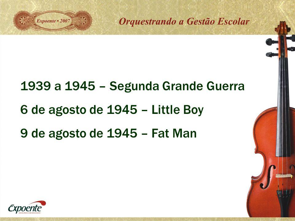 1939 a 1945 – Segunda Grande Guerra 6 de agosto de 1945 – Little Boy 9 de agosto de 1945 – Fat Man