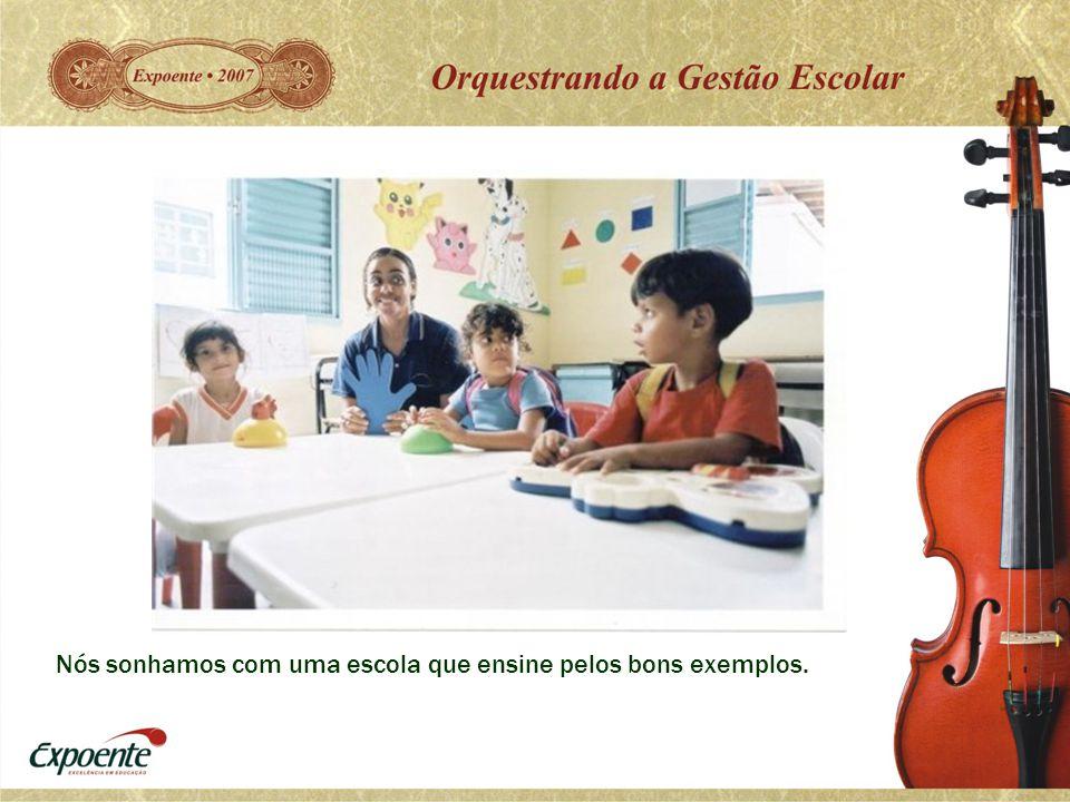 Nós sonhamos com uma escola que ensine pelos bons exemplos.