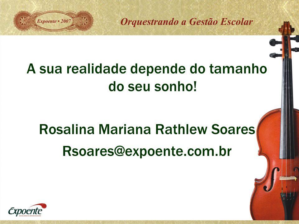 A sua realidade depende do tamanho do seu sonho! Rosalina Mariana Rathlew Soares Rsoares@expoente.com.br