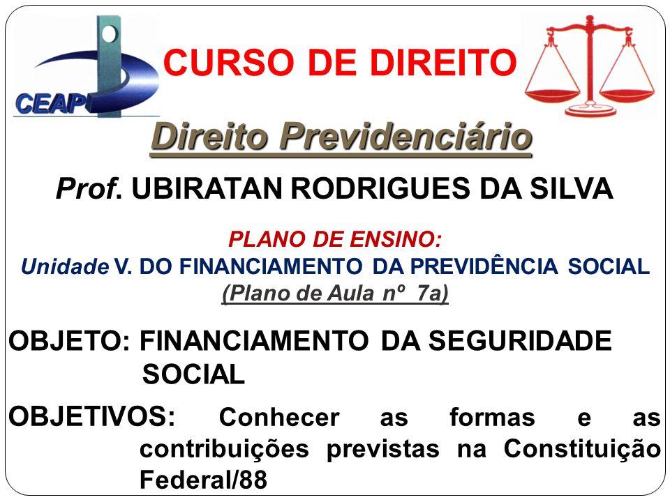CURSO DE DIREITO Direito Previdenciário Prof. UBIRATAN RODRIGUES DA SILVA OBJETO: FINANCIAMENTO DA SEGURIDADE SOCIAL OBJETIVOS: Conhecer as formas e a
