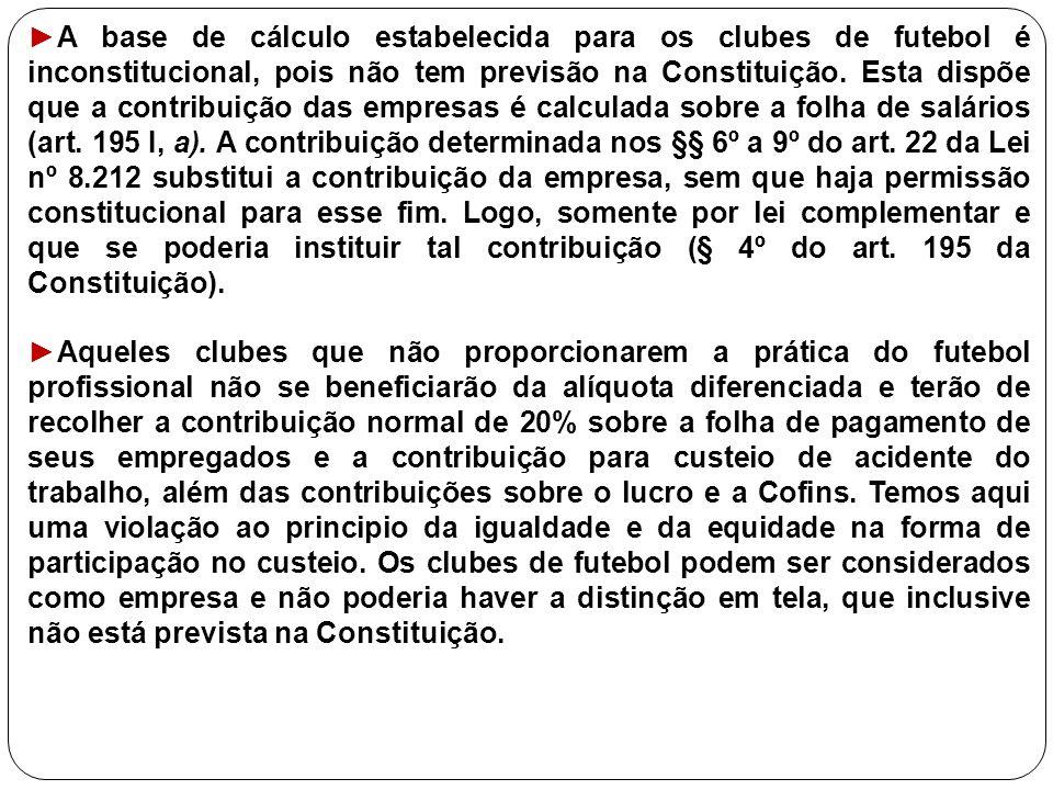 ►A base de cálculo estabelecida para os clubes de futebol é inconstitucional, pois não tem previsão na Constituição. Esta dispõe que a contribuição da