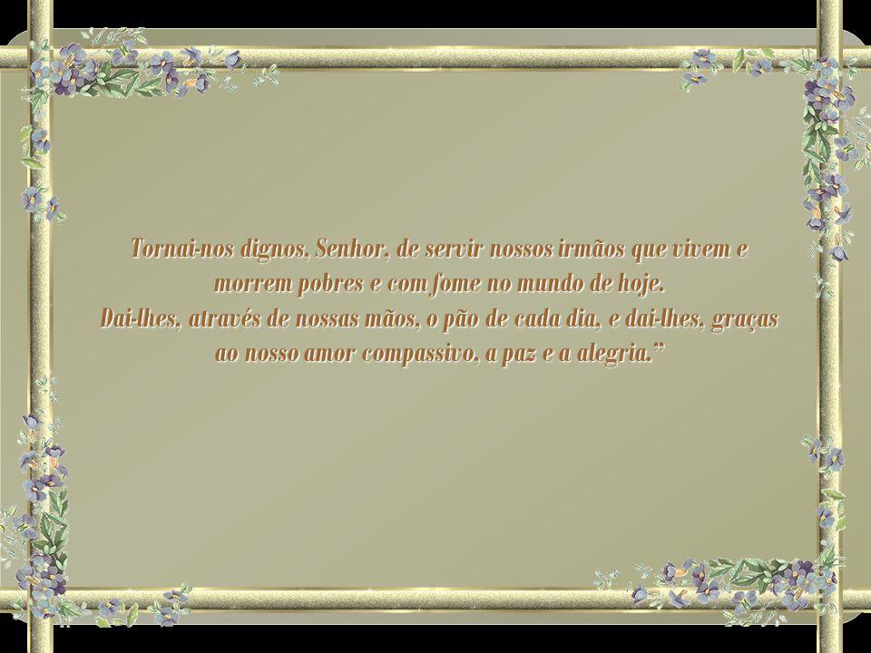 Tornai-nos dignos, Senhor, de servir nossos irmãos que vivem e morrem pobres e com fome no mundo de hoje.