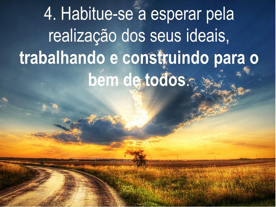 4. Habitue-se a esperar pela realização dos seus ideais, trabalhando e construindo para o bem de todos.