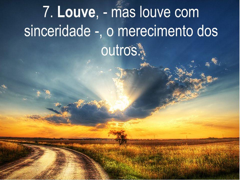 7. Louve, - mas louve com sinceridade -, o merecimento dos outros.