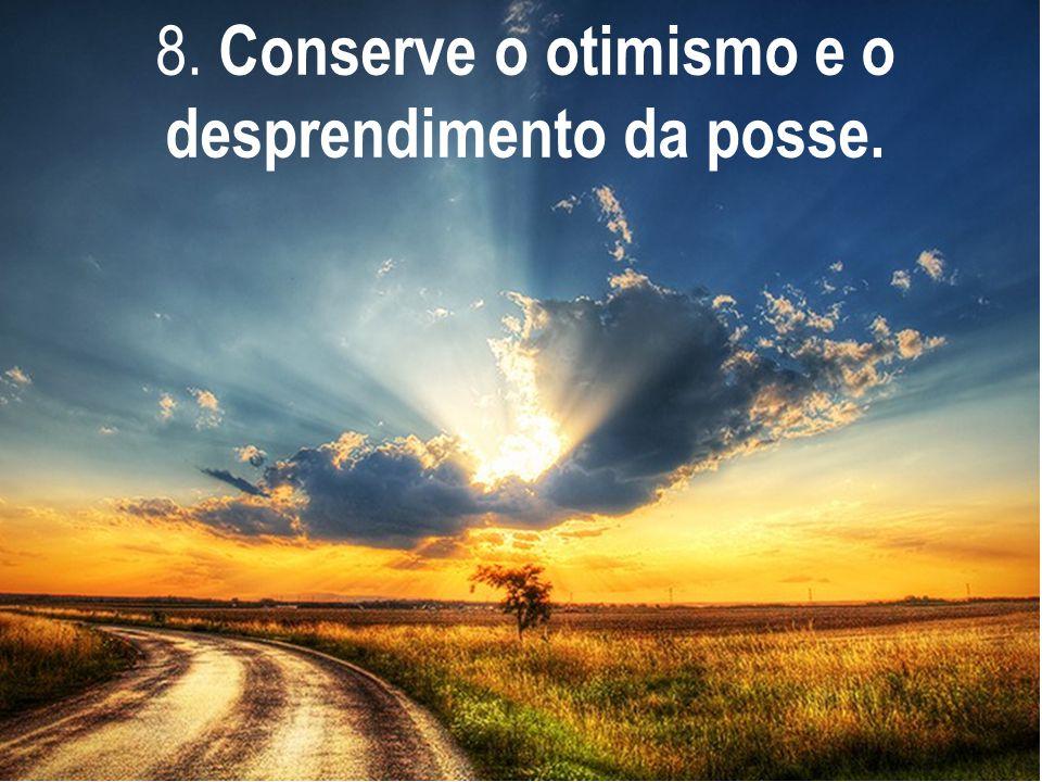 8. Conserve o otimismo e o desprendimento da posse.