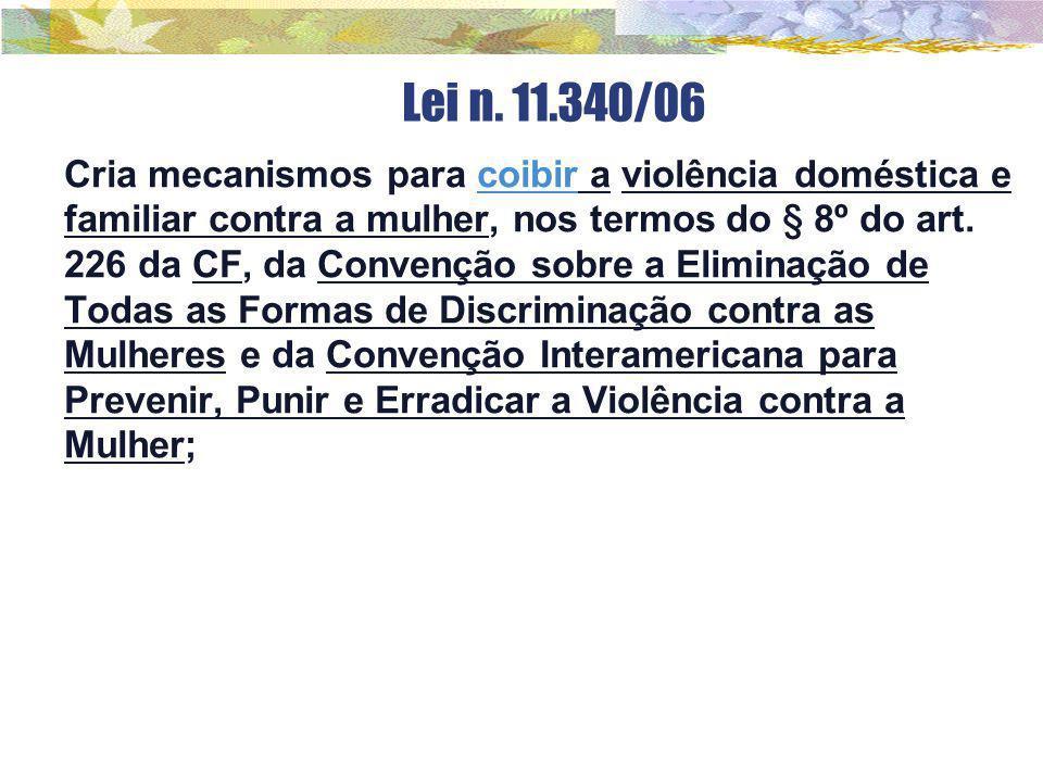 Lei n. 11.340/06 Cria mecanismos para coibir a violência doméstica e familiar contra a mulher, nos termos do § 8º do art. 226 da CF, da Convenção sobr