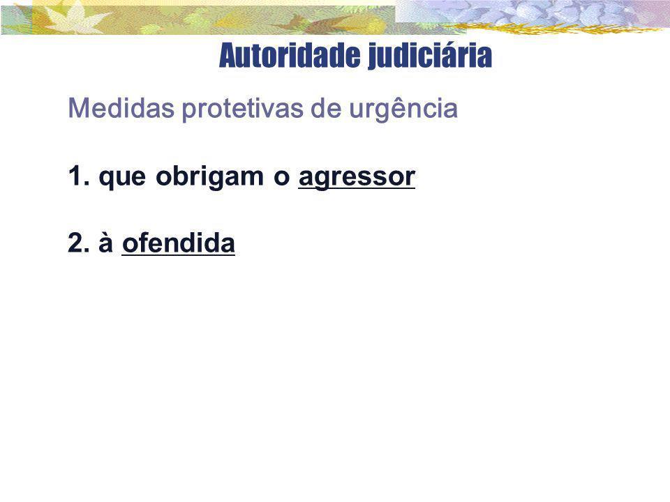 Autoridade judiciária Medidas protetivas de urgência 1. que obrigam o agressor 2. à ofendida