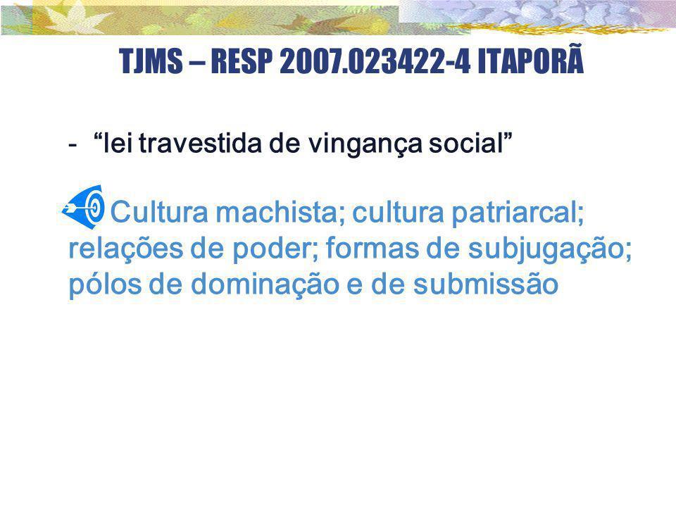 """TJMS – RESP 2007.023422-4 ITAPORÃ - """"lei travestida de vingança social"""" Cultura machista; cultura patriarcal; relações de poder; formas de subjugação;"""