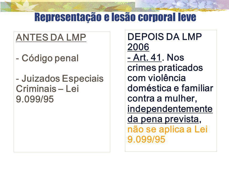 Representação e lesão corporal leve ANTES DA LMP - Código penal - Juizados Especiais Criminais – Lei 9.099/95 DEPOIS DA LMP 2006 - Art. 41. Nos crimes