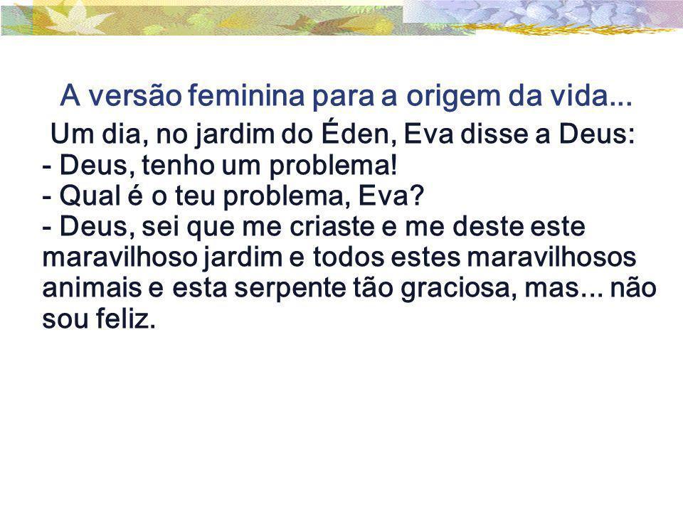 A versão feminina para a origem da vida... Um dia, no jardim do Éden, Eva disse a Deus: - Deus, tenho um problema! - Qual é o teu problema, Eva? - Deu