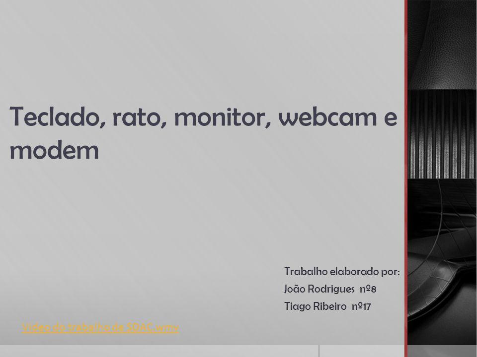 Teclado, rato, monitor, webcam e modem Trabalho elaborado por: João Rodrigues nº8 Tiago Ribeiro nº17 Video do trabalho de SDAC.wmv