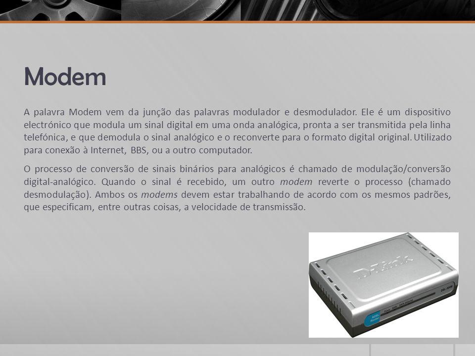 Modem A palavra Modem vem da junção das palavras modulador e desmodulador. Ele é um dispositivo electrónico que modula um sinal digital em uma onda an