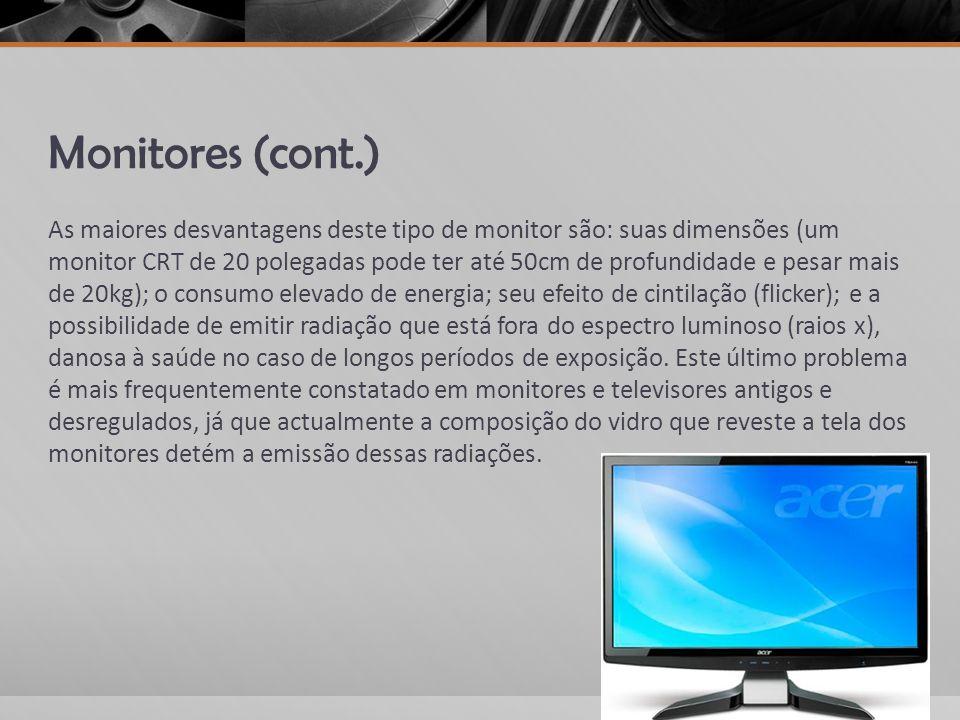 Monitores (cont.) As maiores desvantagens deste tipo de monitor são: suas dimensões (um monitor CRT de 20 polegadas pode ter até 50cm de profundidade