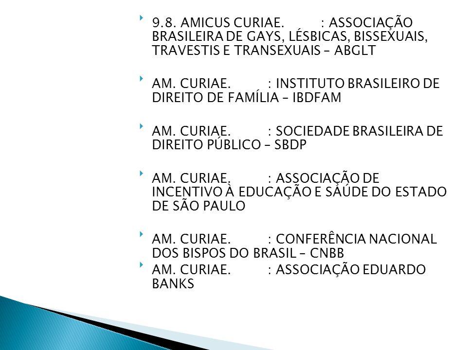 9.8. AMICUS CURIAE. : ASSOCIAÇÃO BRASILEIRA DE GAYS, LÉSBICAS, BISSEXUAIS, TRAVESTIS E TRANSEXUAIS – ABGLT AM. CURIAE. : INSTITUTO BRASILEIRO DE DIR