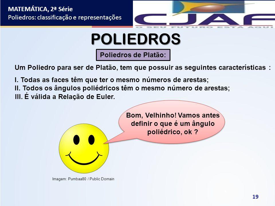 Imagem: Pumbaa80 / Public Domain MATEMÁTICA, 2ª Série Poliedros: classificação e representações 19 POLIEDROS Poliedros de Platão: Um Poliedro para ser