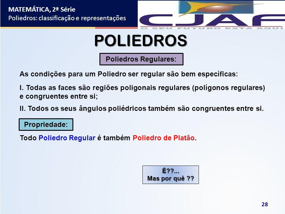 MATEMÁTICA, 2ª Série Poliedros: classificação e representações 28 POLIEDROS As condições para um Poliedro ser regular são bem específicas: Poliedros R