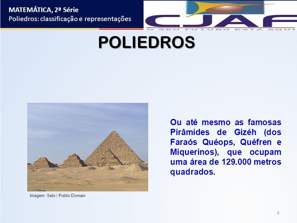 MATEMÁTICA, 2ª Série Poliedros: classificação e representações 4 Ou até mesmo as famosas Pirâmides de Gizéh (dos Faraós Quéops, Quéfren e Miquerinos),