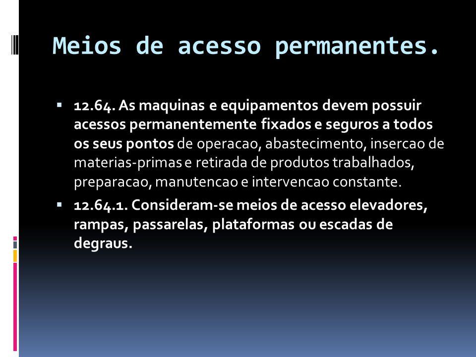 Meios de acesso permanentes.  12.64. As maquinas e equipamentos devem possuir acessos permanentemente fixados e seguros a todos os seus pontos de ope