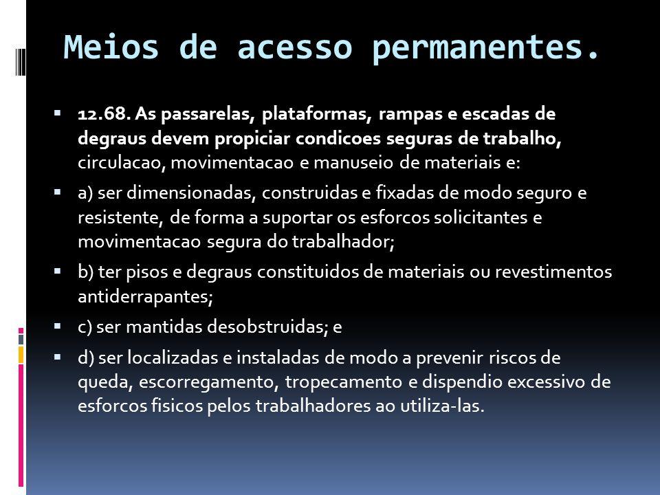 Meios de acesso permanentes.  12.68. As passarelas, plataformas, rampas e escadas de degraus devem propiciar condicoes seguras de trabalho, circulaca