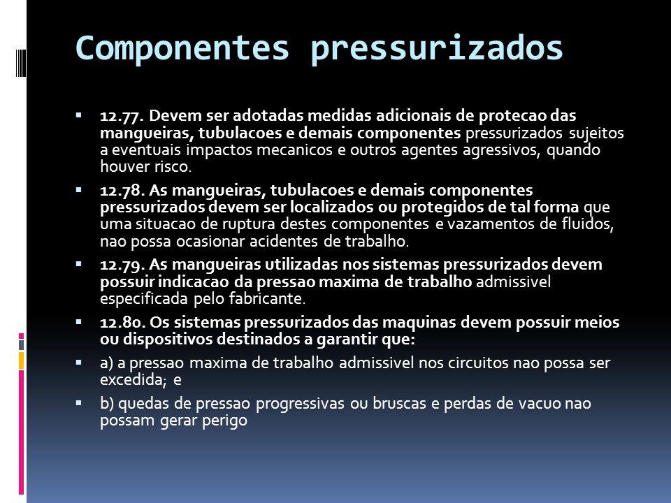 Componentes pressurizados  12.77. Devem ser adotadas medidas adicionais de protecao das mangueiras, tubulacoes e demais componentes pressurizados suj