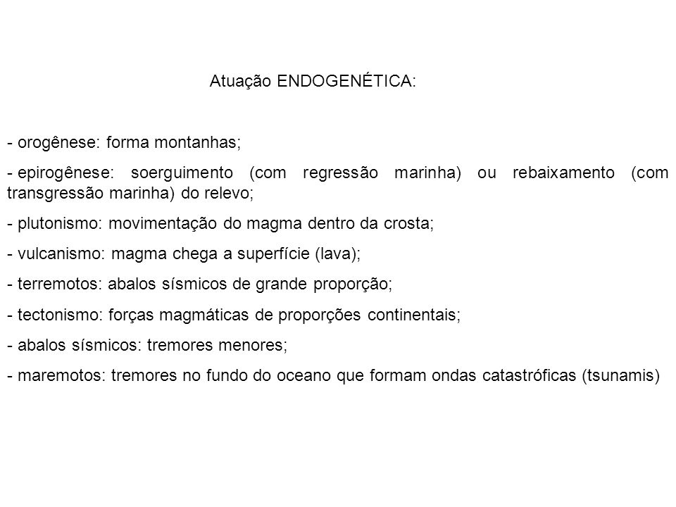 Atuação ENDOGENÉTICA: - orogênese: forma montanhas; - epirogênese: soerguimento (com regressão marinha) ou rebaixamento (com transgressão marinha) do