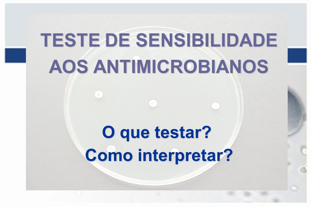 TESTE DE SENSIBILIDADE AOS ANTIMICROBIANOS O que testar? Como interpretar? Como interpretar?