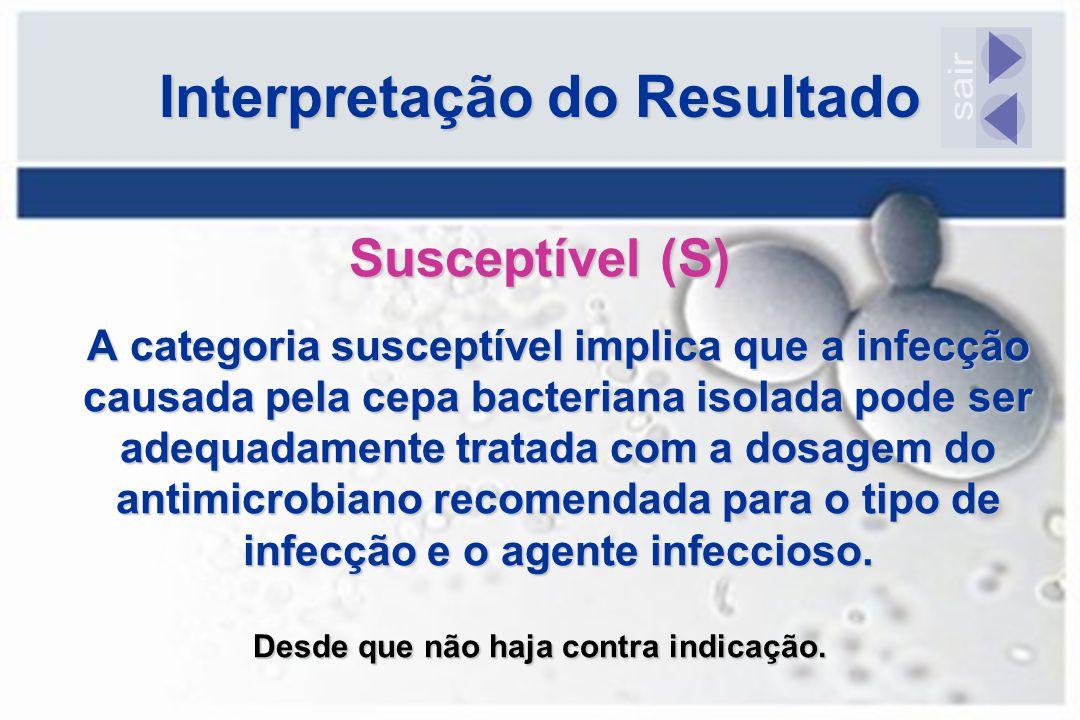 Interpretação do Resultado Susceptível (S) A categoria susceptível implica que a infecção causada pela cepa bacteriana isolada pode ser adequadamente